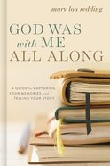 God Was With Me All Along: A Guide For Capturing Your Memories and Telling Your Stories Spiral