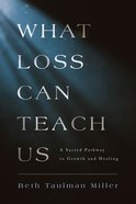 What Loss Can Teach Us: A Sacred Pathway to Growth and Healing Paperback