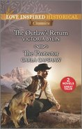 The Outlaw's Return/The Protector (Love Inspired Historical 2 Books In 1 Series) Mass Market