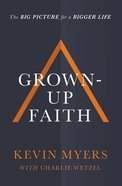 Grown-Up Faith: The Big Picture For a Bigger Life Paperback