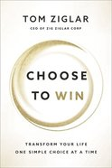 Choose to Win: Transform Your Life, One Simple Choice At a Time Paperback