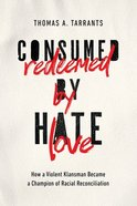 Consumed By Hate, Redeemed By Love: How a Violent Klansman Became a Champion of Racial Reconcilliation Paperback