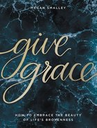 Give Grace: How to Embrace the Beauty of Life's Brokenness Hardback