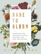 Dare to Bloom: Trusting God Through Painful Endings and New Beginnings Hardback