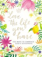 Love the Life You Have: 100 Ways to Embrace God's Goodness Hardback
