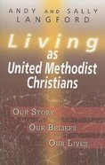 Living as United Methodist Christians: Our Story, Our Beliefs, Our Lives Paperback