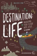 Destination: Life: Navigating Your Future With Jesus Paperback