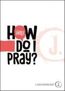 Help! How Do I Pray? (A Jesus-centered Guide Series) Paperback