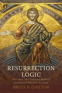 Resurrection Logic: How Jesus' First Followers Believed God Raised Him From the Dead Hardback