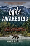 Wild Awakening: A Relentless Grizzly, a Near-Fatal Attack, and the Unleashing of the Warrior Within Us All Paperback