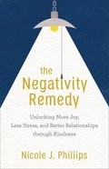 The Negativity Remedy: Unlocking More Joy, Less Stress, and Better Relationships Through Kindness Paperback