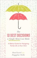 The 10 Best Decisions a Single Mom Can Make: A Biblical Guide For Navigating Family Life on Your Own Paperback
