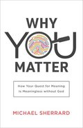 Why You Matter: How Your Quest For Meaning is Meaningless Without God Paperback