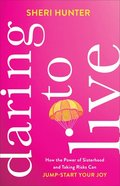Daring to Live: How the Power of Sisterhood and Taking Risks Can Jump-Start Your Joy Paperback