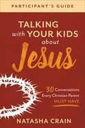 Talking With Your Kids About Jesus: 30 Conversations Every Christian Parent Must Have (Participant's Guide) Paperback