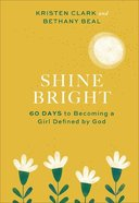 Shine Bright: 60 Days to Becoming a Girl Defined By God Hardback