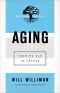 Aging: Growing Old in Church (Pastoring For Life: Theological Wisdom For Ministering Well Series) Paperback