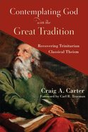 Contemplating God With the Great Tradition: Recovering Trinitarian Classical Theism Paperback
