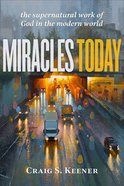 Miracles Today: The Supernatural Work of God in the Modern World Paperback