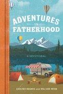 Adventures in Fatherhood: A Devotional Hardback