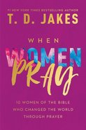 When Women Pray: 10 Women of the Bible Who Changed the World Through Prayer Hardback