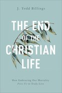 The End of the Christian Life: How Embracing Our Mortality Frees Us to Truly Live Paperback