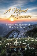 A Word in Season: The Life and Ministry of Rev. Arie Elshout Paperback