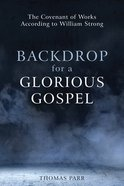 Backdrop For a Glorious Gospel: The Covenant of Works According to William Strong Paperback