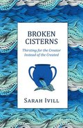 Broken Cisterns: Thirsting For the Creator Instead of the Created Paperback