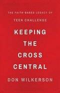 Keeping the Cross Central: The Faith-Based Legacy of Teen Challenge Paperback