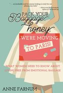 Pack Your Baggage, Honey, We're Moving to Paris!: What Women Need to Know About Living Free From Emotional Baggage eBook