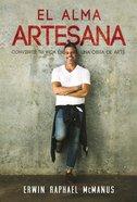 El Alama Artesana: Convierte Tu Vida En Una Obra De Art (Artisan Soul) Paperback