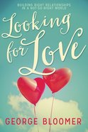 Looking For Love: Building Right Relationships in a Not-So-Right World Paperback