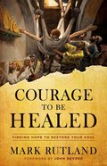Courage to Be Healed: Finding Hope to Restore Your Soul Hardback