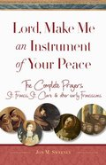 Lord, Make Me An Instrument of Your Peace: The Complete Prayers of St. Francis, St. Clare, & Other Early Franciscans Paperback