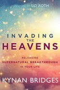 Invading the Heavens: Releasing Supernatural Breakthrough in Your Life Paperback