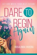 Dare to Begin Again: Let God Write Your Best Future Paperback