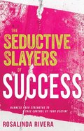 The Seductive Slayers of Success: Harness Your Strengths to Take Control of Your Destiny Paperback