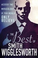 The Best of Smith Wigglesworth: Access the Miraculous If You Would Only Believe Hardback