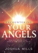 Encountering Your Angels: Biblical Proof That Angels Are Here to Help Paperback