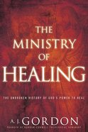 The Ministry of Healing: The Unbroken History of God's Power to Heal Paperback