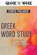 Greek Word Study: 90 Ancient Words That Unlock Scripture Hardback
