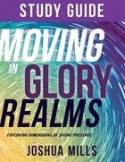 Moving in Glory Realms: Exploring Dimensions of Divine Presence (Study Guide) Paperback