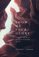 Show Me Your Glory: Understanding the Majestic Splendor of God Hardback