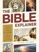 The Bible Explainer: Questions and Answers on Origins, the Old Testament, Jesus, the End Times, and More Paperback