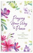 Praying Your Way to Peace: 200 Inspiring Prayers For a Woman's Heart Hardback