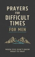 Prayers For Difficult Times For Men: When You Don't Know What to Pray Paperback