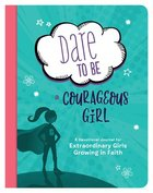 Dare to Be a Courageous Girl: A Devotional Journal For Extraordinary Girls Growing in Faith Paperback