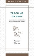 Teach Me to Pray: Daily Devotions From the Works of Andrew Murray (Enduring Voices Series) Mass Market