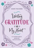 Writing Gratitude on My Heart: A 6-Week Bible Memory Devotional Paperback